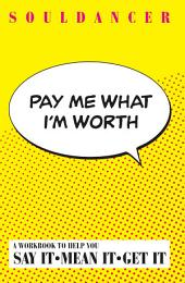 Pay Me What I'm Worth: Say It. Mean It. Get It.