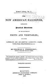 The New American Gardener: Containing Practical Directions on the Culture of Fruits and Vegetables Including Landscape and Ornamental Gardening, Grapevines, Silk, Strawberries, &c. &c