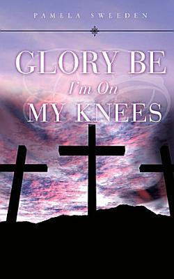 Glory Be I m on My Knees