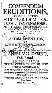 Anselmi Desing Compendium eruditionis: complectens historiam sacram et profanam, politicen et iuris publici adumbrationem ...