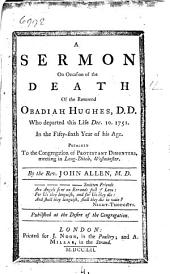 A Sermon on Occasion of the Death of the Reverend Obadiah Hughes: D.D. who Departed this Life Dec. 10. 1751. ... Preached to the Congregation of Protestant Dissenters, Meeting in Long-Ditch, Westminster. By the Rev. John Allen, ...