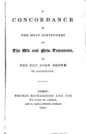 A Concordance to the Holy Scriptures of the Old and New Testament. By the Rev. John Brown of Haddington