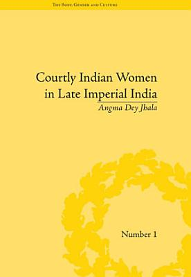 Courtly Indian Women in Late Imperial India PDF