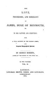 The Life Progresses and Rebellion of James, 1: Duke of Monmouth Ac to His Capture and Execution. With a Full Account of the Bloody Assize and Copious Biographical Notices