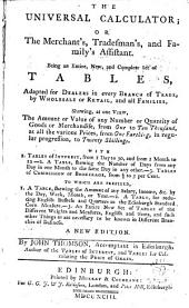 The Universal Calculator: Or the Merchant's, Tradesman's, and Family's Assistant. Being an Entire, New, and Complete Set of Tables, Adapted for Dealers in Every Branch of Trade, by Wholesale Or Retail, and All Families, ... A New Edition. By John Thomson, ...