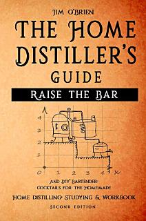 Raise the Bar   The Home Distiller s Guide Book