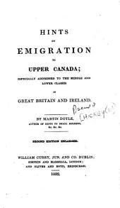 Hints on Emigration to Upper Canada. Especially Addressed to the Middle and Lower Classes in Great Britain and Ireland. 2nd Ed. Enl