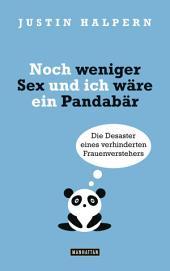 Noch weniger Sex und ich wäre ein Pandabär: Die Desaster eines verhinderten Frauenverstehers