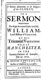 A Serious Admonition to All Despisers of the Clergy: In a Sermon Preach'd Before ... William, Lord Bishop of Chester, at His Triennial Visitation Held at Manchester, in the County-palatine of Lancaster, July 19. 1712. By Henry Newcome, ...