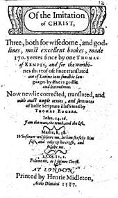 Of the Imitation of Christ. Three ... most excellent bookes, made by Thomas of Kempis ... Newlie corrected, translated and ... illustrated by Thomas Rogers, etc