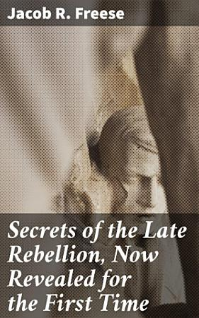 Secrets of the Late Rebellion  Now Revealed for the First Time PDF