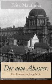 Der neue Ahasver: Ein Roman aus Jung-Berlin (Vollständige Ausgabe): Historischer Roman - Entwicklung des Antisemitismus um die Jahrhundertwende