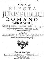 Electa Juris Publici Romano-Germanici: Queis potiores quaedam Materiae, quas sequens pagina indicat, cumprimis ex Actis Publicis, illustrantur