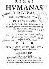 Rimas humanas y diuinas del licenciado Tome de Burguillos: no sacadas de biblioteca ninguna (que en castellano se llama libreria) sino de papeles de amigos, y borradores suyos ...