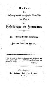 Ueber den Ursprung und die vornehmsten Schicksale der Orden der Rosenkreuzer und Freymaurer