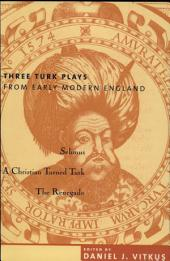 Three Turk Plays from Early Modern England: Selimus, Emperor of the Turks; A Christian Turned Turk; and The Renegado