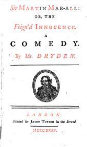 Sir Martin Mar-all: Or, The Feign'd Innocence. A Comedy