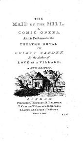 THE MAID OF THE MILL. A COMIC OPERA. As it is Performed at the THEATRE ROYAL IN COVENT GARDEN