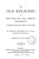 The old religion  or  How shall we find primitive Christianity  PDF