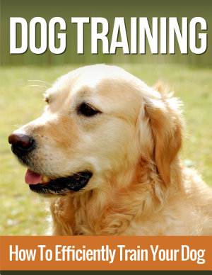 Dog Training  How to Efficiently Train Your Dog  A Complete Beginner   s Guide to Dog Training