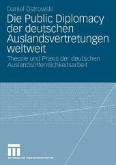 Die Public Diplomacy der deutschen Auslandsvertretungen weltweit: Theorie und Praxis der deutschen Auslandsöffentlichkeitsarbeit