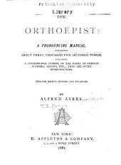 The Orthoëpist: a Pronouncing Manual, Containing about Three Thousand Five Hundred Words, Including a Considerable Number of the Names of Foreign Authors, Artists, Etc., that are Often Mispronounced