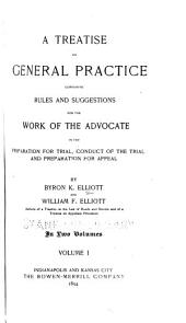 A Treatise on General Practice: Containing Rules and Suggestions for the Work of the Advocate in the Preparation for Trial, Conduct of the Trial and Preparation for Appeal, Volume 1