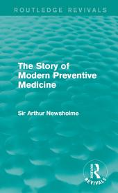 The Story of Modern Preventive Medicine (Routledge Revivals): Being a Continuation of the Evolution of Preventive Medicine
