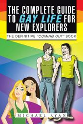 "The Complete Guide to Gay Life for New Explorers: The Definitive ""Coming Out"" Book"