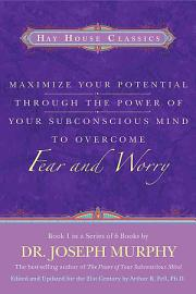 Maximize Your Potential Through the Power of Your Subconscious Mind to Overcome Fear and Worry PDF