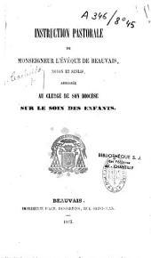 Instruction pastorale de Monseigneur l'évêque de Beauvais, Noyon et Senlis: adressée au clergé de son diocèse sur le soin des enfants