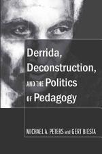 Derrida, Deconstruction, and the Politics of Pedagogy