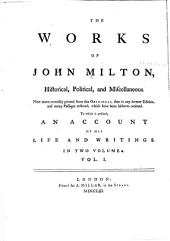 The Works of John Milton, Historical, Political and Miscellaneous: Now More Correctly Printed from the Originals, Than in Any Former Edition, and Many Passages Restored, which Have Been Hitherto Omitted : To which is Prefixed, an Account of His Life and Writings [by Thomas Burch]