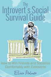 The Introvert's Social Survival Guide: How to Win Friends and Socialize Comfortably with Extroverts