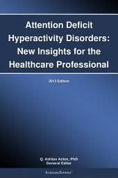 Attention Deficit Hyperactivity Disorders: New Insights for the Healthcare Professional: 2013 Edition