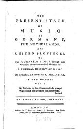 The Present State Of Music In Germany, The Netherlands, And United Provinces. Or The Journal of a Tour Through Those Countries, Undertaken to Collect Materials for A General History Of Music: In Two Volumes, Volume 1