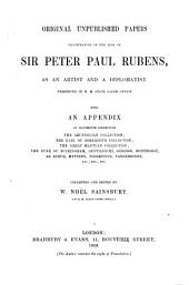 Original unpublished papers illustrative of the life of Sir P. P. Rubens, as an artist and a diplomatist. Preserved in H.M. State Paper Office. With an appendix of documents respecting the Arundelian collection ..., etc. Collected and edited by W. N. Sainsbury