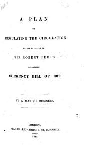 A Plan for regulating the circulation on the principle of Sir R. Peel's ... Currency Bill of 1819. By a man of business