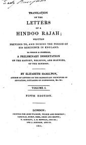 Translation of the letters of a Hindoo rajah: written previous to, and during the period of his residence in England. To which is prefixed, a preliminary dissertation on the history, religion, and manners, of the Hindoos