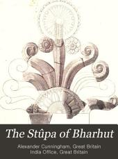 The Stûpa of Bharhut: A Buddhist Monument Ornamented with Numerous Sculptures Illustrative of Buddhist Legend and History in Third Century B.C.