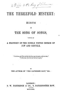 The threefold mystery  hints on the Song of songs  viewed as a prophecy of the double united Church of Jew and Gentile  by the author of  The gathered lily   PDF