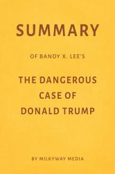 Summary Of Bandy X Lee S The Dangerous Case Of Donald Trump By Milkyway Media Book PDF
