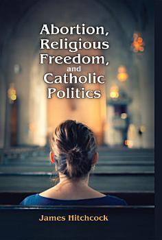 Abortion  Religious Freedom  and Catholic Politics PDF