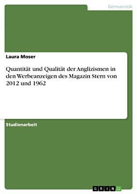 Quantit  t und Qualit  t der Anglizismen in den Werbeanzeigen des Magazin Stern von 2012 und 1962 PDF