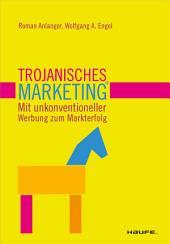 Trojanisches Marketing. Mit unkonventioneller Werbung zum Markterfolg: Mit unkonventioneller Werbung zum Markterfolg