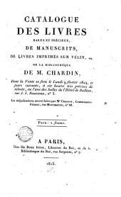 Catalogue des livres rares et précieux, de manuscrits, de livres imprimés sur vélin, etc. de la bibliothéque [sic] de M. Chardin, dont la vente se fera le lundi 9 février 1824, et jours suivants, à six heures très précises de relevée, en l'une des Salles de l'Hôtel de Bullion ...: les adjudications seront faites par Me. Chariot