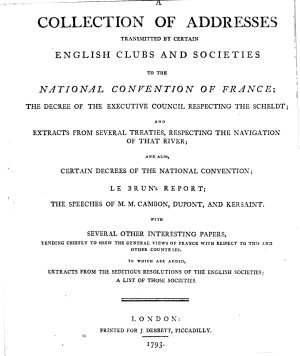 A Collection Of Adresses Transmitted By Certain English Clubs And Societies To The National Convention Of France  The Dedreee Of The Executive Council Respecting The Scheldt  And Extracts From Several Treaties  Respecting The Navigation Of The River  And Also Certain Decrees Of The National Convention  Le Brun s Report  The Speeches Of M  M  Cambon  Dupont  And Kersaint  With Several Other Interesting Papers  Tending Chiefly To Shew The General Views Of France With Respect To This And Other Countries   To Which Are Added  Extracts From The Seditious Resolutions Of The English Societies  A List Of Those Societies PDF