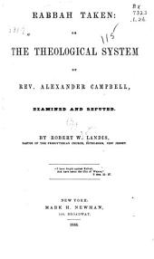 Rabbah Taken: Or, The Theological System of Rev. Alexander Campbell Examined and Refuted