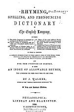 A Rhyming, Spelling, and Pronouncing Dictionary of the English Language in Which, I. The Whole Laguage is Arranged According to Its Terminations. II. Every Word is Explained and Divided Into Syllables Exactly as Pronounced ... to which ... is Added an Index of Allowable Rhymes, with Authorities for Their Usage from Our Best Poets