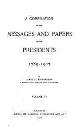 A Compilation of the Messages and Papers of the Presidents, 1789-1907: Volume 6